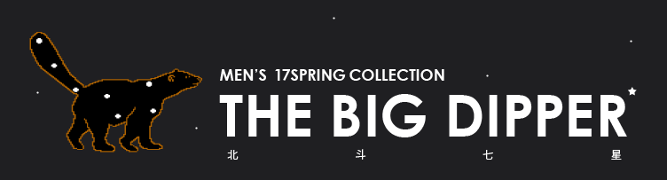 MEN'S 17SPRING COLLECTION THE BIG DIPPER